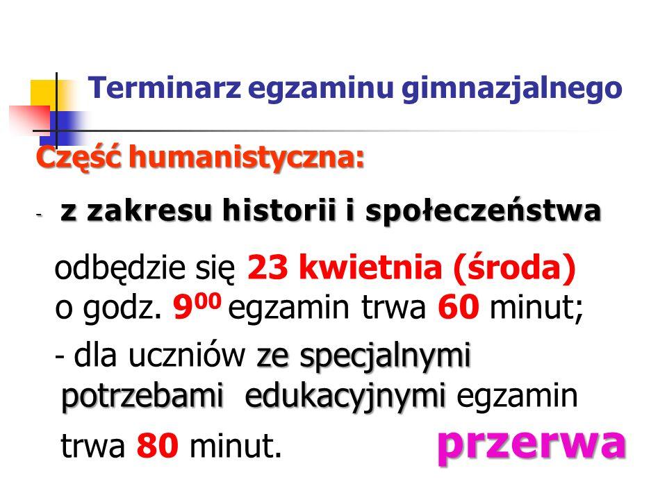 Terminarz egzaminu gimnazjalnego Część humanistyczna: - z zakresu historii i społeczeństwa odbędzie się 23 kwietnia (środa) o godz. 9 00 egzamin trwa