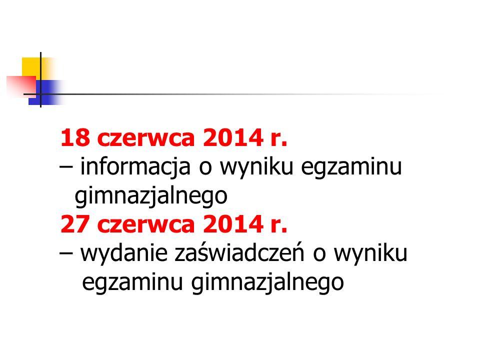 18 czerwca 2014 r. – informacja o wyniku egzaminu gimnazjalnego 27 czerwca 2014 r. – wydanie zaświadczeń o wyniku egzaminu gimnazjalnego