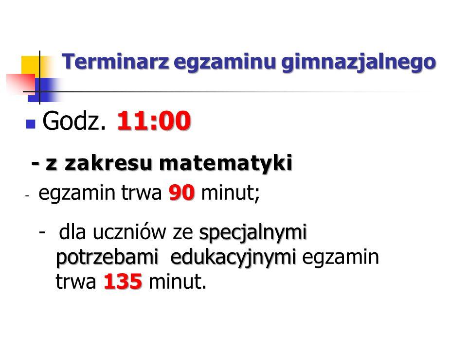 Terminarz egzaminu gimnazjalnego 11:00 Godz. 11:00 - z zakresu matematyki - z zakresu matematyki 90 - egzamin trwa 90 minut; specjalnymi potrzebami ed