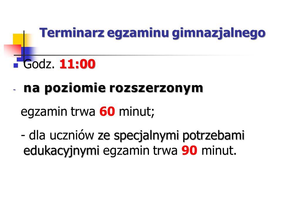 Terminarz egzaminu gimnazjalnego 11:00 Godz. 11:00 - na poziomie rozszerzonym egzamin trwa 60 minut; ze specjalnymi potrzebami edukacyjnymi - dla uczn