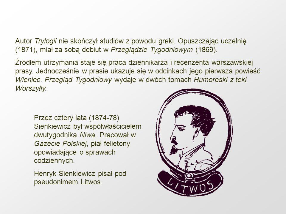 Autor Trylogii nie skończył studiów z powodu greki. Opuszczając uczelnię (1871), miał za sobą debiut w Przeglądzie Tygodniowym (1869). Źródłem utrzyma