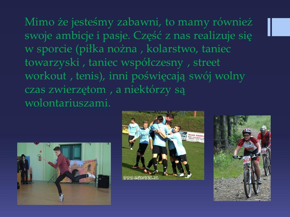 Mimo że jesteśmy zabawni, to mamy również swoje ambicje i pasje. Część z nas realizuje się w sporcie (piłka nożna, kolarstwo, taniec towarzyski, tanie