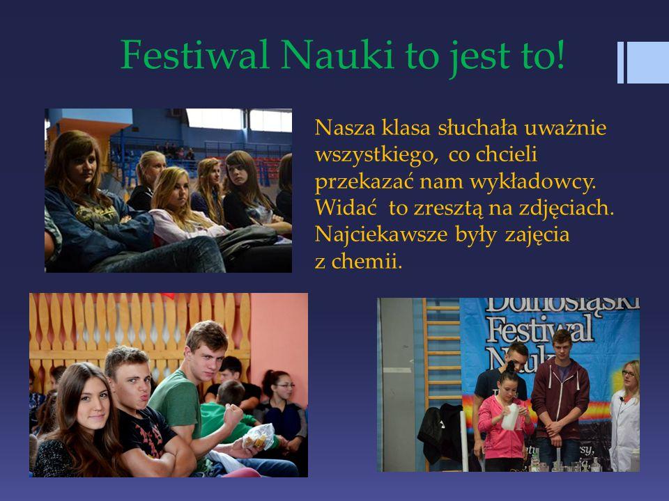 Festiwal Nauki to jest to! Nasza klasa słuchała uważnie wszystkiego, co chcieli przekazać nam wykładowcy. Widać to zresztą na zdjęciach. Najciekawsze