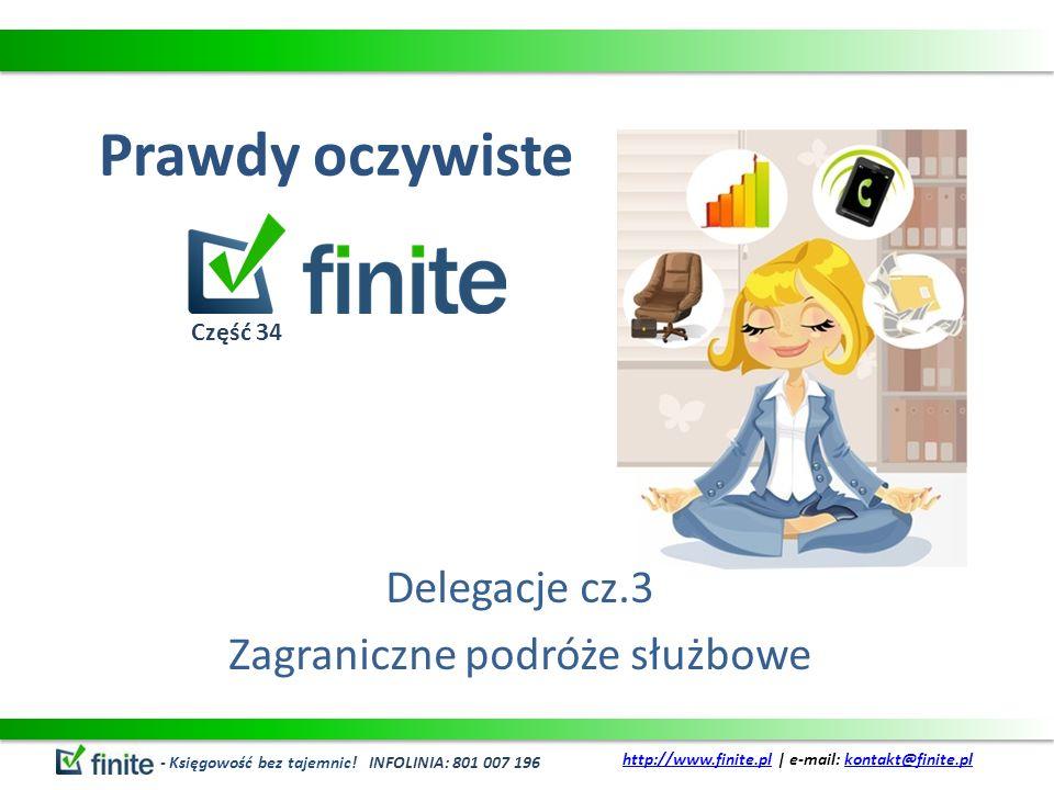 Prawdy oczywiste Delegacje cz.3 Zagraniczne podróże służbowe - Księgowość bez tajemnic! INFOLINIA: 801 007 196 http://www.finite.plhttp://www.finite.p