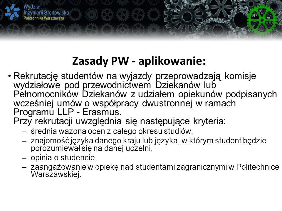 Zasady PW - aplikowanie: Rekrutację studentów na wyjazdy przeprowadzają komisje wydziałowe pod przewodnictwem Dziekanów lub Pełnomocników Dziekanów z udziałem opiekunów podpisanych wcześniej umów o współpracy dwustronnej w ramach Programu LLP - Erasmus.