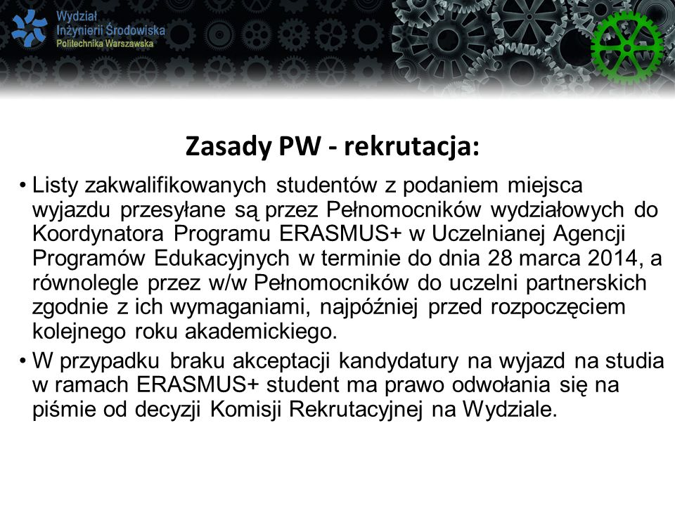 Zasady PW - rekrutacja: Listy zakwalifikowanych studentów z podaniem miejsca wyjazdu przesyłane są przez Pełnomocników wydziałowych do Koordynatora Programu ERASMUS+ w Uczelnianej Agencji Programów Edukacyjnych w terminie do dnia 28 marca 2014, a równolegle przez w/w Pełnomocników do uczelni partnerskich zgodnie z ich wymaganiami, najpóźniej przed rozpoczęciem kolejnego roku akademickiego.
