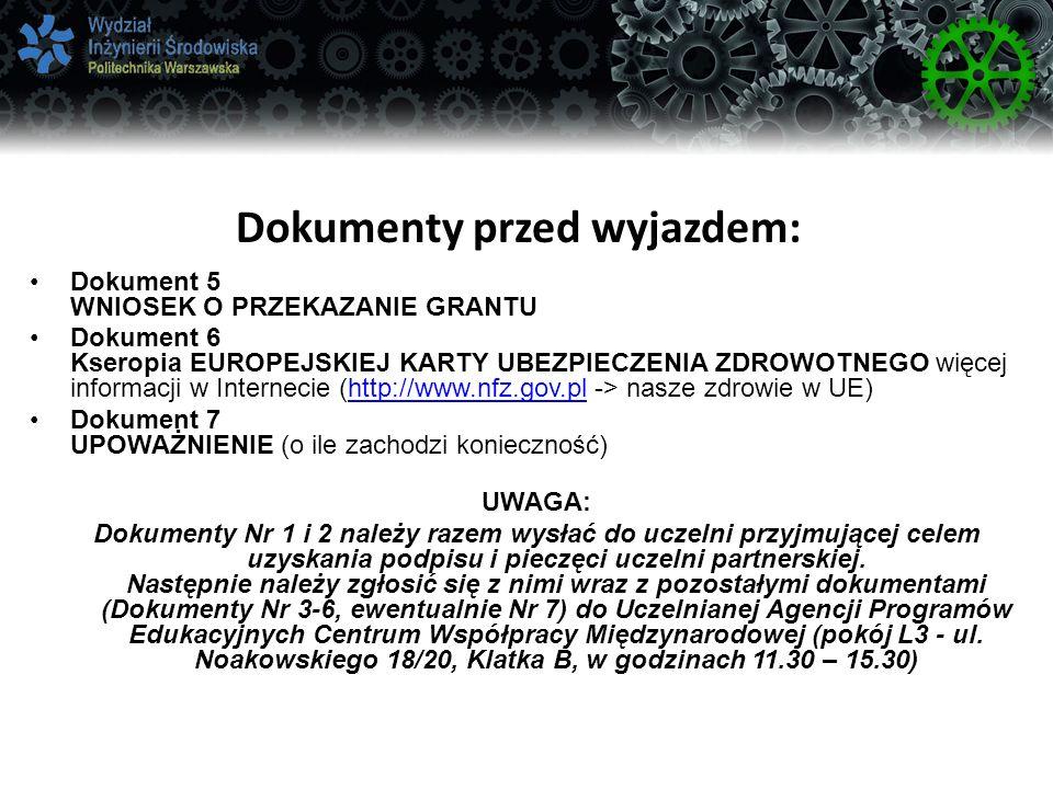 Dokumenty przed wyjazdem: Dokument 5 WNIOSEK O PRZEKAZANIE GRANTU Dokument 6 Kseropia EUROPEJSKIEJ KARTY UBEZPIECZENIA ZDROWOTNEGO więcej informacji w Internecie (http://www.nfz.gov.pl -> nasze zdrowie w UE)http://www.nfz.gov.pl Dokument 7 UPOWAŻNIENIE (o ile zachodzi konieczność) UWAGA: Dokumenty Nr 1 i 2 należy razem wysłać do uczelni przyjmującej celem uzyskania podpisu i pieczęci uczelni partnerskiej.