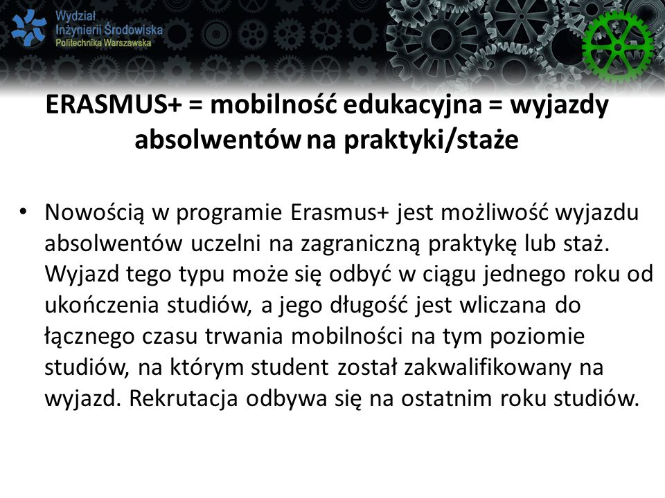 ERASMUS+ = mobilność edukacyjna = wyjazdy absolwentów na praktyki/staże Nowością w programie Erasmus+ jest możliwość wyjazdu absolwentów uczelni na zagraniczną praktykę lub staż.