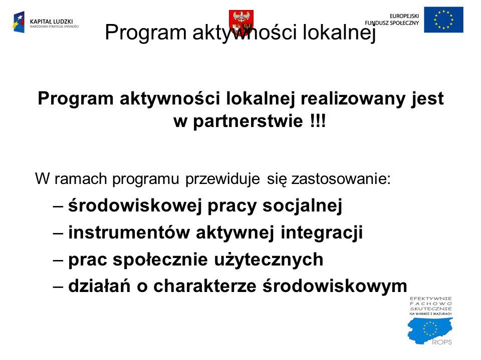 Program aktywności lokalnej realizowany jest w partnerstwie !!! W ramach programu przewiduje się zastosowanie: –środowiskowej pracy socjalnej –instrum