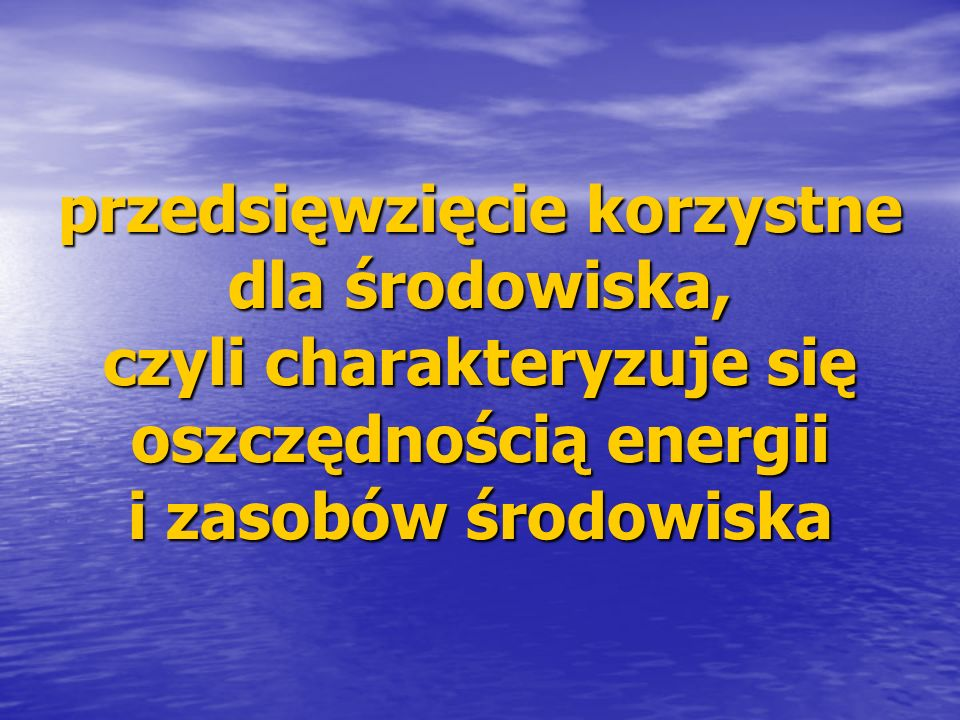 przedsięwzięcie korzystne dla środowiska, czyli charakteryzuje się oszczędnością energii i zasobów środowiska