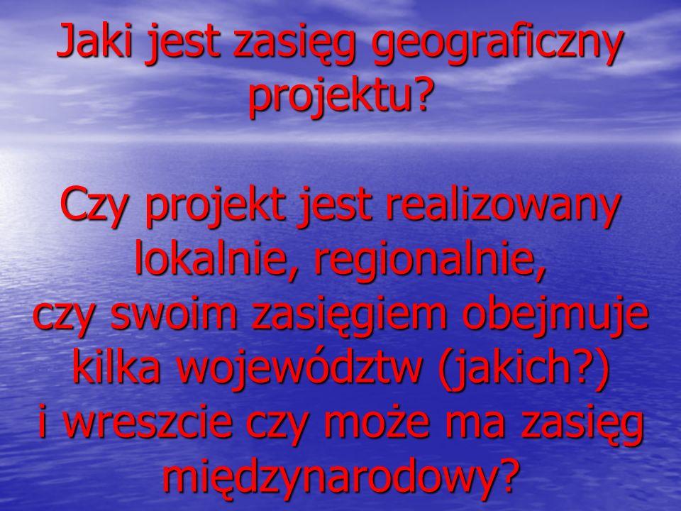 Jaki jest zasięg geograficzny projektu? Czy projekt jest realizowany lokalnie, regionalnie, czy swoim zasięgiem obejmuje kilka województw (jakich?) i