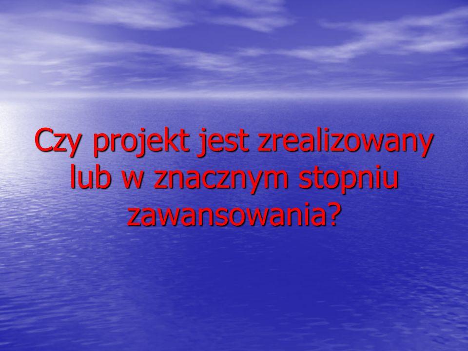 Czy projekt jest zrealizowany lub w znacznym stopniu zawansowania?