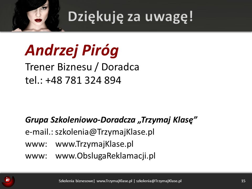 Andrzej Piróg Trener Biznesu / Doradca tel.: +48 781 324 894 Grupa Szkoleniowo-Doradcza Trzymaj Klasę e-mail.: szkolenia@TrzymajKlase.pl www: www.Trzy