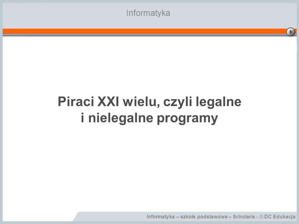 Informatyka – szkoła podstawowa – Scholaris - © DC Edukacja Piraci XXI wielu, czyli legalne i nielegalne programy Informatyka