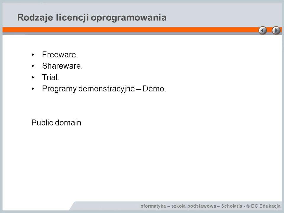 Informatyka – szkoła podstawowa – Scholaris - © DC Edukacja Rodzaje licencji oprogramowania Freeware. Shareware. Trial. Programy demonstracyjne – Demo