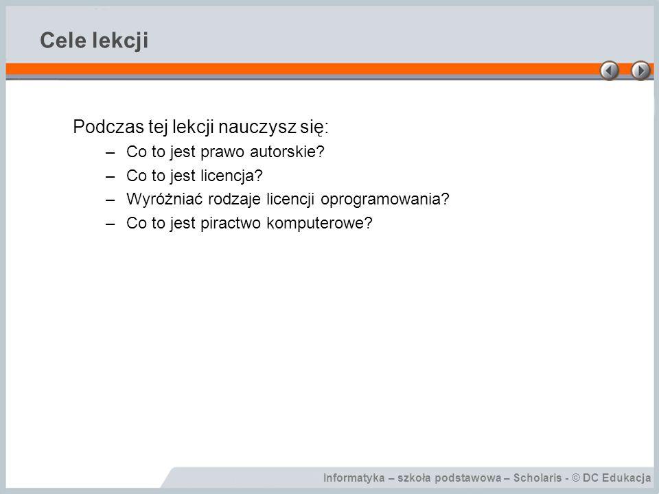 Informatyka – szkoła podstawowa – Scholaris - © DC Edukacja Cele lekcji Podczas tej lekcji nauczysz się: –Co to jest prawo autorskie? –Co to jest lice