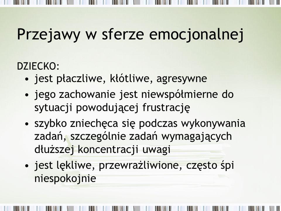 Przejawy w sferze emocjonalnej DZIECKO: jest płaczliwe, kłótliwe, agresywne jego zachowanie jest niewspółmierne do sytuacji powodującej frustrację szy