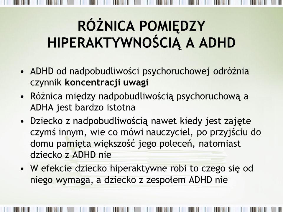 RÓŻNICA POMIĘDZY HIPERAKTYWNOŚCIĄ A ADHD ADHD od nadpobudliwości psychoruchowej odróżnia czynnik koncentracji uwagi Różnica między nadpobudliwością ps