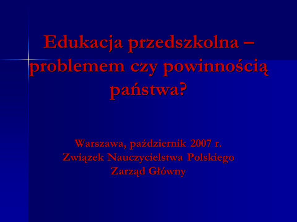 Edukacja przedszkolna – problemem czy powinnością państwa? Warszawa, październik 2007 r. Związek Nauczycielstwa Polskiego Zarząd Główny