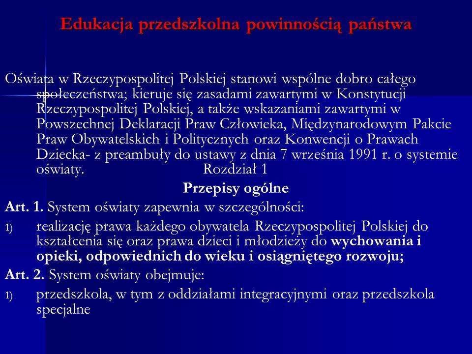 Edukacja przedszkolna powinnością państwa Oświata w Rzeczypospolitej Polskiej stanowi wspólne dobro całego społeczeństwa; kieruje się zasadami zawartymi w Konstytucji Rzeczypospolitej Polskiej, a także wskazaniami zawartymi w Powszechnej Deklaracji Praw Człowieka, Międzynarodowym Pakcie Praw Obywatelskich i Politycznych oraz Konwencji o Prawach Dziecka- z preambuły do ustawy z dnia 7 września 1991 r.