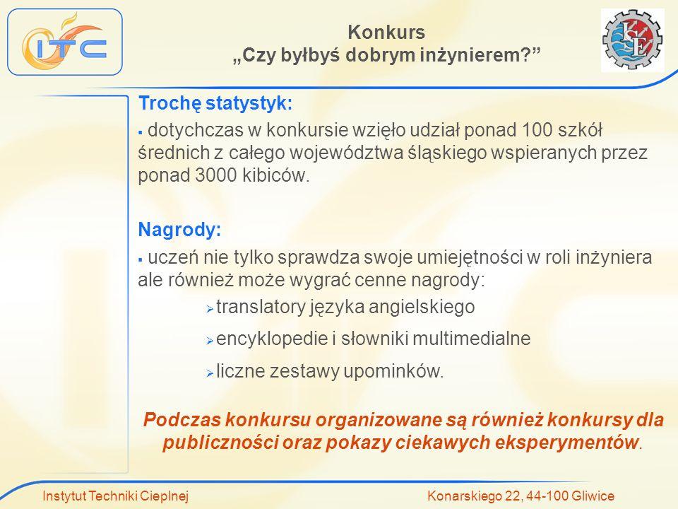 Instytut Techniki Cieplnej Konarskiego 22, 44-100 Gliwice Trochę statystyk: dotychczas w konkursie wzięło udział ponad 100 szkół średnich z całego województwa śląskiego wspieranych przez ponad 3000 kibiców.
