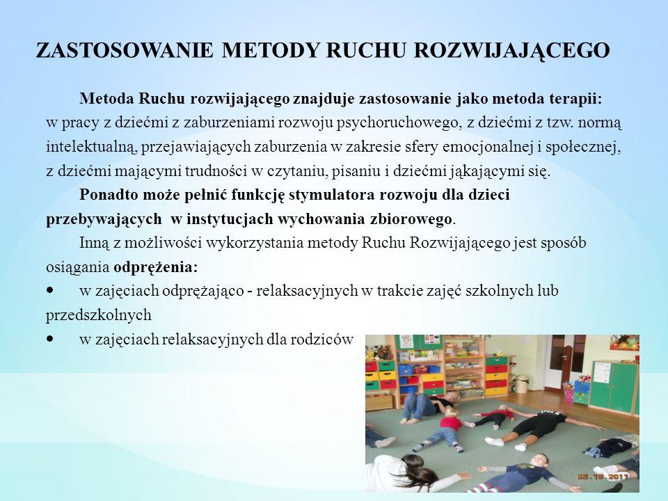 ZASTOSOWANIE METODY RUCHU ROZWIJAJĄCEGO Metoda Ruchu rozwijającego znajduje zastosowanie jako metoda terapii: w pracy z dziećmi z zaburzeniami rozwoju