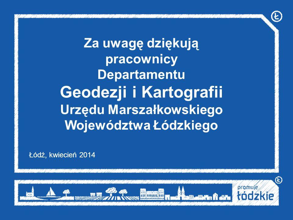 Za uwagę dziękują pracownicy Departamentu Geodezji i Kartografii Urzędu Marszałkowskiego Województwa Łódzkiego Łódź, kwiecień 2014