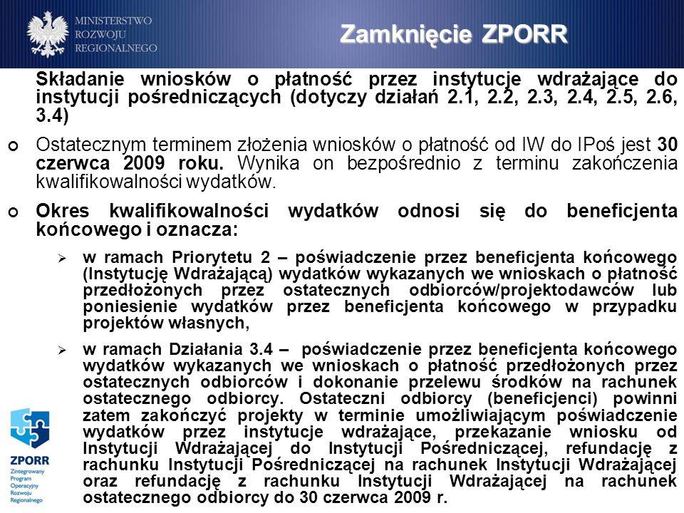 Zamknięcie ZPORR Składanie wniosków o płatność przez instytucje wdrażające do instytucji pośredniczących (dotyczy działań 2.1, 2.2, 2.3, 2.4, 2.5, 2.6, 3.4) Ostatecznym terminem złożenia wniosków o płatność od IW do IPoś jest 30 czerwca 2009 roku.