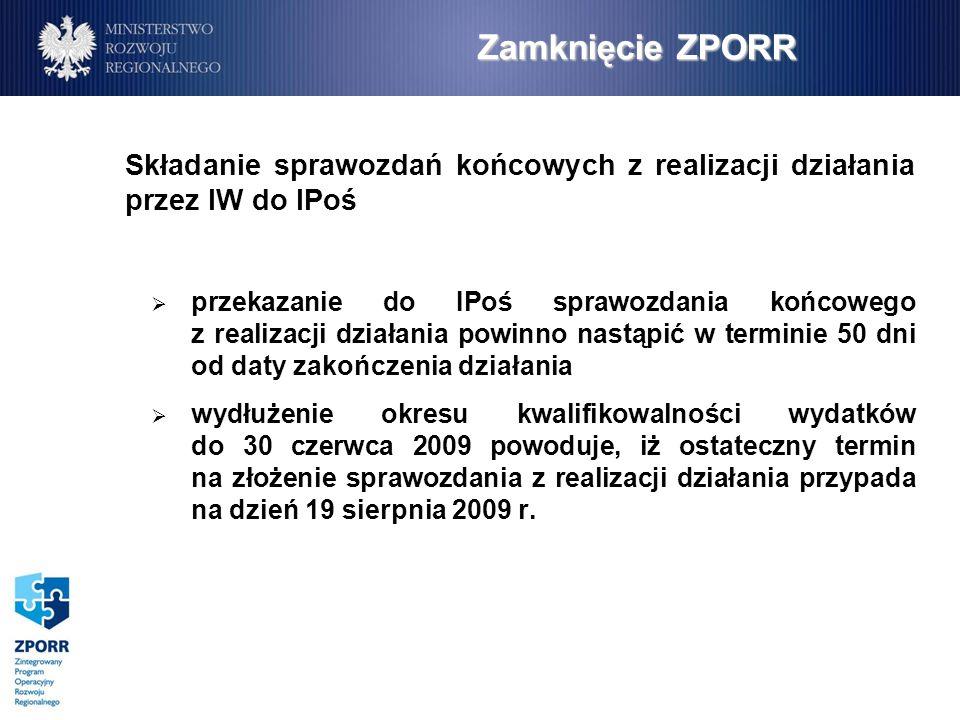 Zamknięcie ZPORR Składanie sprawozdań końcowych z realizacji działania przez IW do IPoś przekazanie do IPoś sprawozdania końcowego z realizacji działania powinno nastąpić w terminie 50 dni od daty zakończenia działania wydłużenie okresu kwalifikowalności wydatków do 30 czerwca 2009 powoduje, iż ostateczny termin na złożenie sprawozdania z realizacji działania przypada na dzień 19 sierpnia 2009 r.