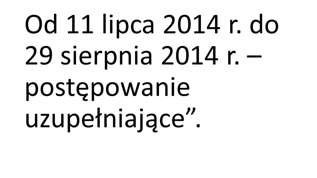 Od 11 lipca 2014 r. do 29 sierpnia 2014 r. – postępowanie uzupełniające.