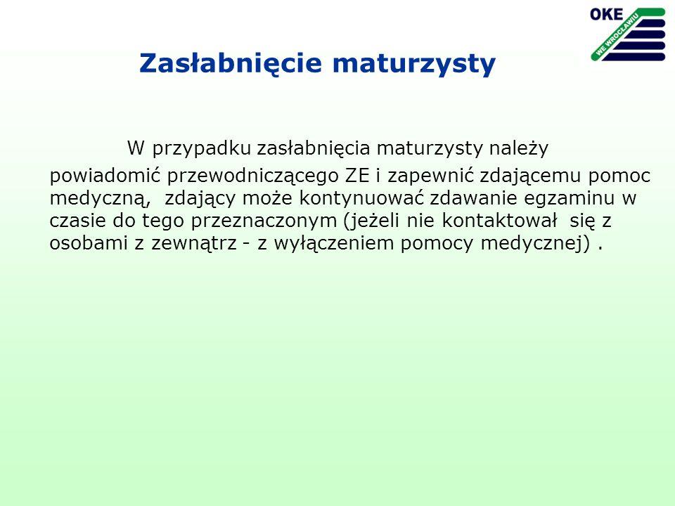 Zasłabnięcie maturzysty W przypadku zasłabnięcia maturzysty należy powiadomić przewodniczącego ZE i zapewnić zdającemu pomoc medyczną, zdający może kontynuować zdawanie egzaminu w czasie do tego przeznaczonym (jeżeli nie kontaktował się z osobami z zewnątrz - z wyłączeniem pomocy medycznej).