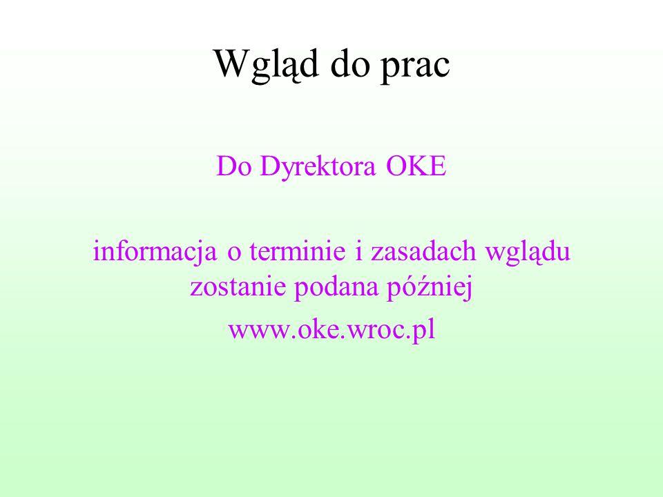 Wgląd do prac Do Dyrektora OKE informacja o terminie i zasadach wglądu zostanie podana później www.oke.wroc.pl