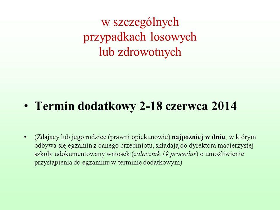 w szczególnych przypadkach losowych lub zdrowotnych Termin dodatkowy 2-18 czerwca 2014 (Zdający lub jego rodzice (prawni opiekunowie) najpóźniej w dniu, w którym odbywa się egzamin z danego przedmiotu, składają do dyrektora macierzystej szkoły udokumentowany wniosek (załącznik 19 procedur) o umożliwienie przystąpienia do egzaminu w terminie dodatkowym)