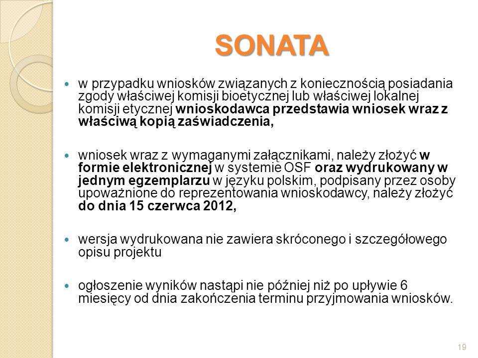 SONATA w przypadku wniosków związanych z koniecznością posiadania zgody właściwej komisji bioetycznej lub właściwej lokalnej komisji etycznej wnioskodawca przedstawia wniosek wraz z właściwą kopią zaświadczenia, wniosek wraz z wymaganymi załącznikami, należy złożyć w formie elektronicznej w systemie OSF oraz wydrukowany w jednym egzemplarzu w języku polskim, podpisany przez osoby upoważnione do reprezentowania wnioskodawcy, należy złożyć do dnia 15 czerwca 2012, wersja wydrukowana nie zawiera skróconego i szczegółowego opisu projektu ogłoszenie wyników nastąpi nie później niż po upływie 6 miesięcy od dnia zakończenia terminu przyjmowania wniosków.