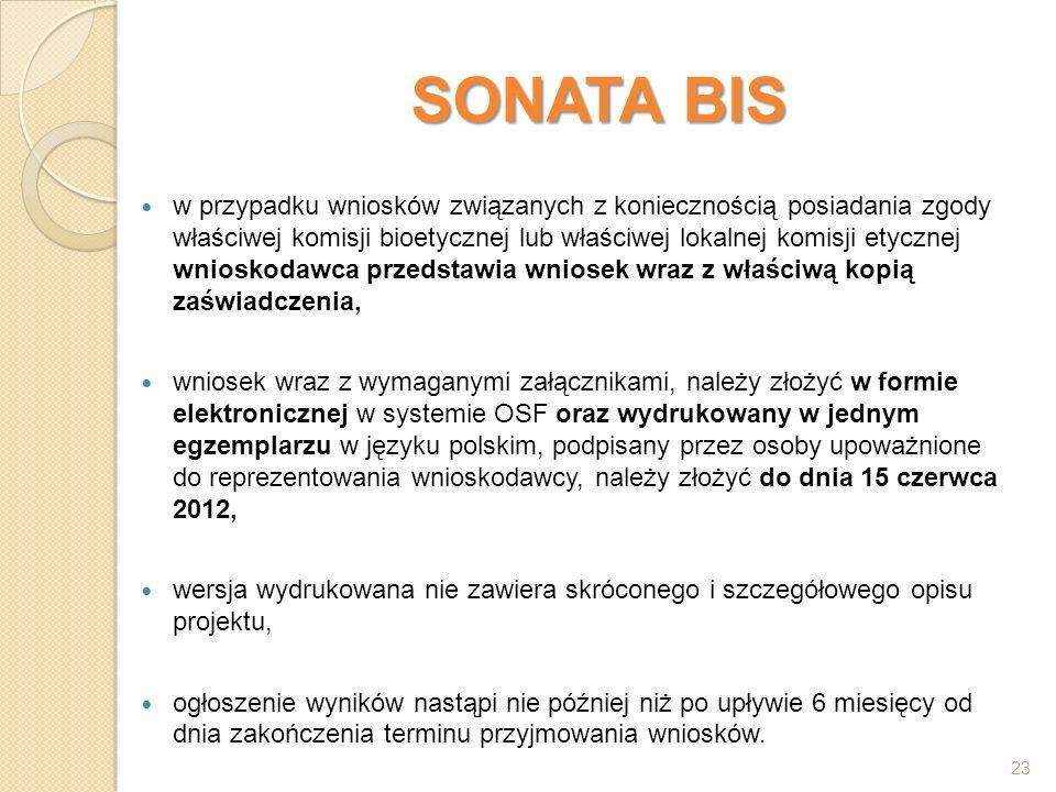 SONATA BIS w przypadku wniosków związanych z koniecznością posiadania zgody właściwej komisji bioetycznej lub właściwej lokalnej komisji etycznej wnioskodawca przedstawia wniosek wraz z właściwą kopią zaświadczenia, wniosek wraz z wymaganymi załącznikami, należy złożyć w formie elektronicznej w systemie OSF oraz wydrukowany w jednym egzemplarzu w języku polskim, podpisany przez osoby upoważnione do reprezentowania wnioskodawcy, należy złożyć do dnia 15 czerwca 2012, wersja wydrukowana nie zawiera skróconego i szczegółowego opisu projektu, ogłoszenie wyników nastąpi nie później niż po upływie 6 miesięcy od dnia zakończenia terminu przyjmowania wniosków.