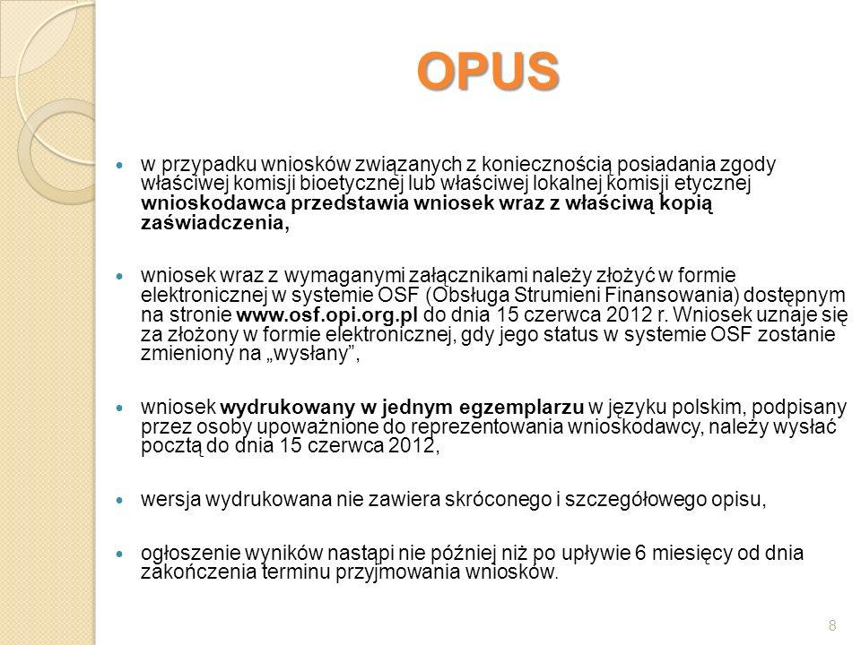OPUS w przypadku wniosków związanych z koniecznością posiadania zgody właściwej komisji bioetycznej lub właściwej lokalnej komisji etycznej wnioskodawca przedstawia wniosek wraz z właściwą kopią zaświadczenia, wniosek wraz z wymaganymi załącznikami należy złożyć w formie elektronicznej w systemie OSF (Obsługa Strumieni Finansowania) dostępnym na stronie www.osf.opi.org.pl do dnia 15 czerwca 2012 r.