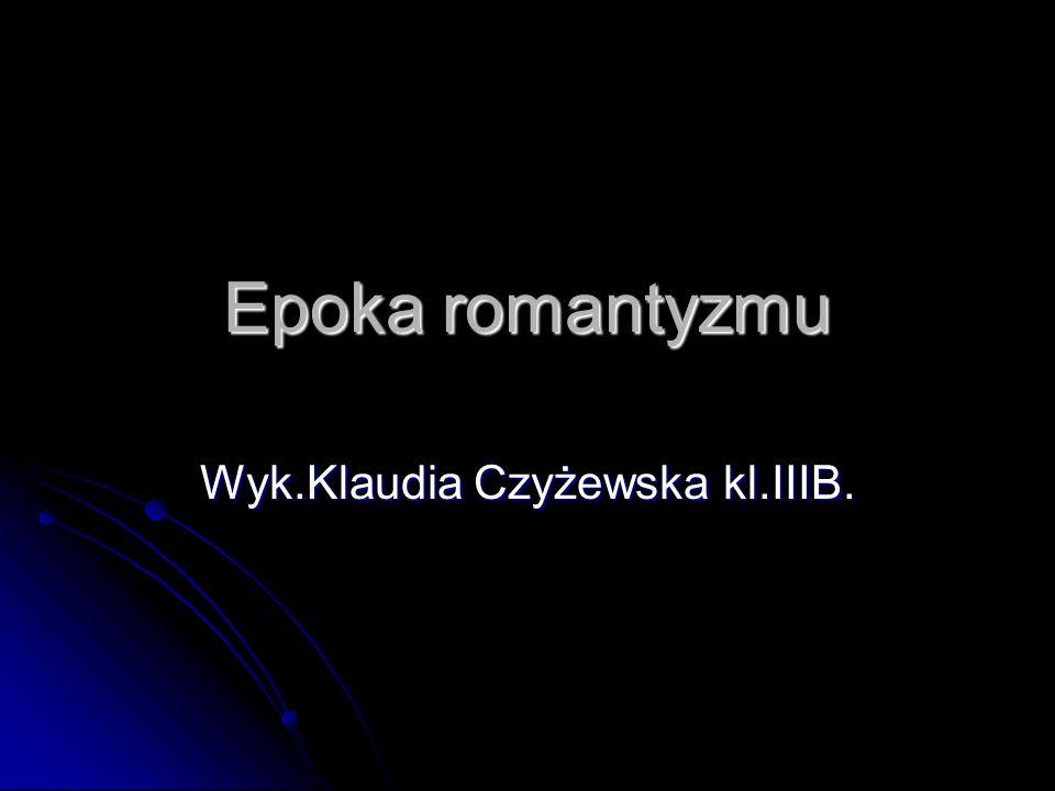 Epoka romantyzmu Wyk.Klaudia Czyżewska kl.IIIB.