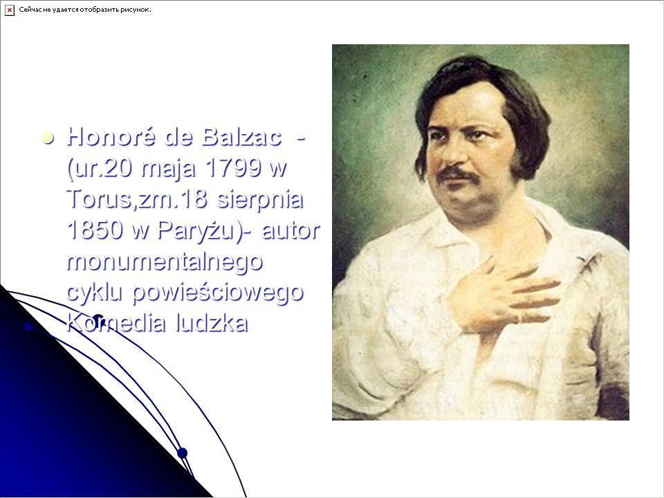 Honoré de Balzac - (ur.20 maja 1799 w Torus,zm.18 sierpnia 1850 w Paryżu)- autor monumentalnego cyklu powieściowego Komedia ludzka Honoré de Balzac -