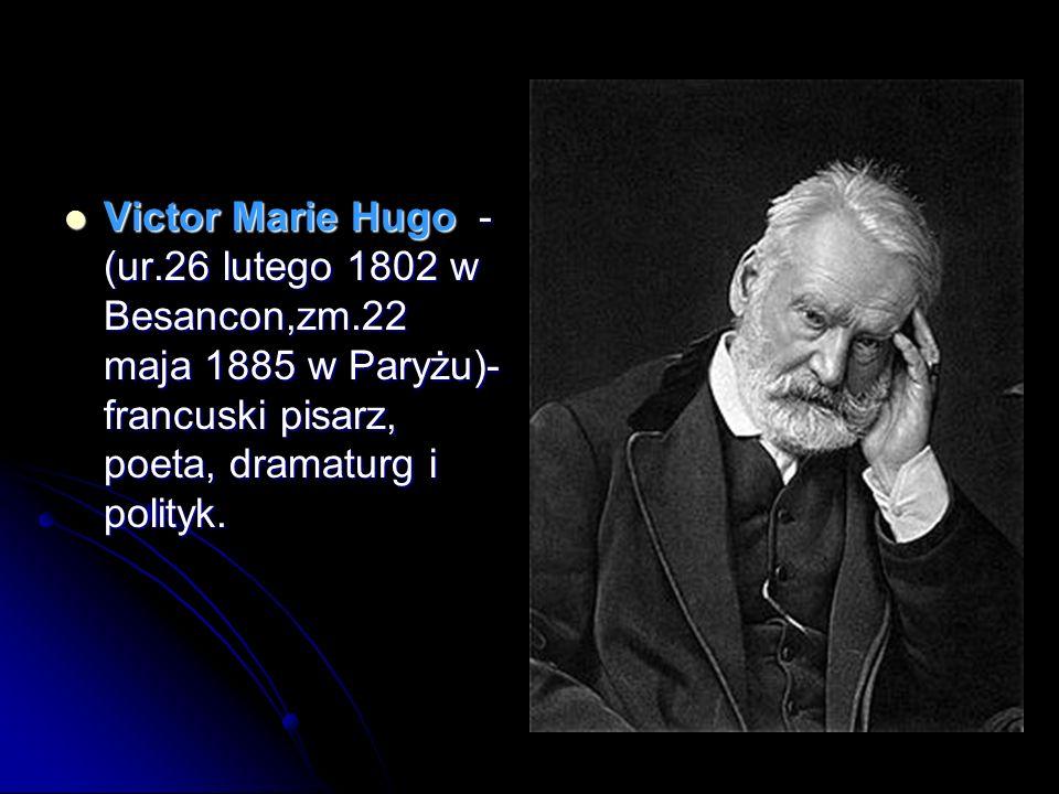 Victor Marie Hugo - (ur.26 lutego 1802 w Besancon,zm.22 maja 1885 w Paryżu)- francuski pisarz, poeta, dramaturg i polityk. Victor Marie Hugo - (ur.26