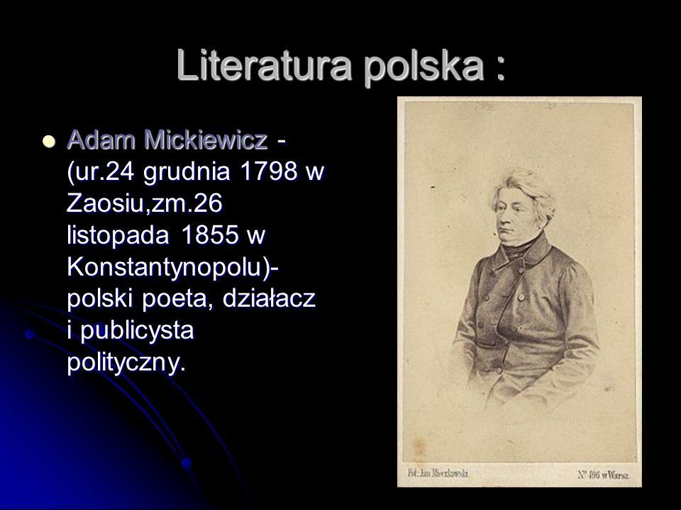 Literatura polska : Adam Mickiewicz - (ur.24 grudnia 1798 w Zaosiu,zm.26 listopada 1855 w Konstantynopolu)- polski poeta, działacz i publicysta polity