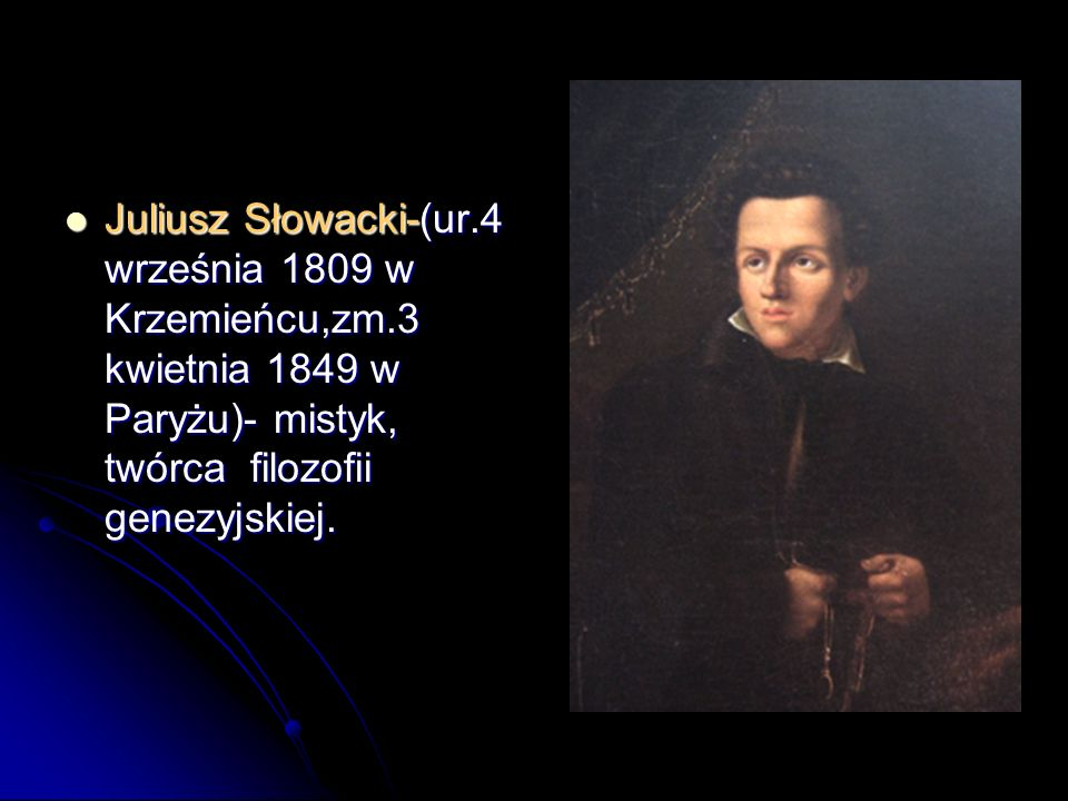 Juliusz Słowacki-(ur.4 września 1809 w Krzemieńcu,zm.3 kwietnia 1849 w Paryżu)- mistyk, twórca filozofii genezyjskiej. Juliusz Słowacki-(ur.4 września