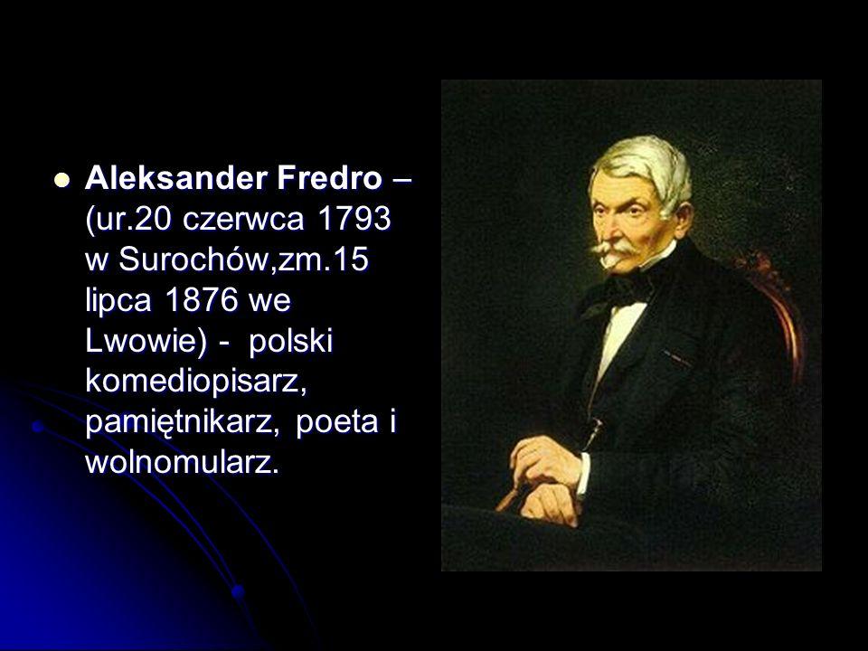 Aleksander Fredro – (ur.20 czerwca 1793 w Surochów,zm.15 lipca 1876 we Lwowie) - polski komediopisarz, pamiętnikarz, poeta i wolnomularz. Aleksander F