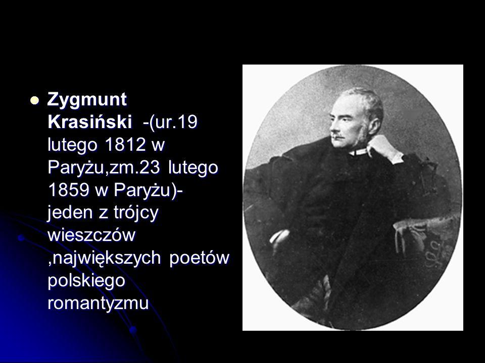 Zygmunt Krasiński -(ur.19 lutego 1812 w Paryżu,zm.23 lutego 1859 w Paryżu)- jeden z trójcy wieszczów,największych poetów polskiego romantyzmu Zygmunt