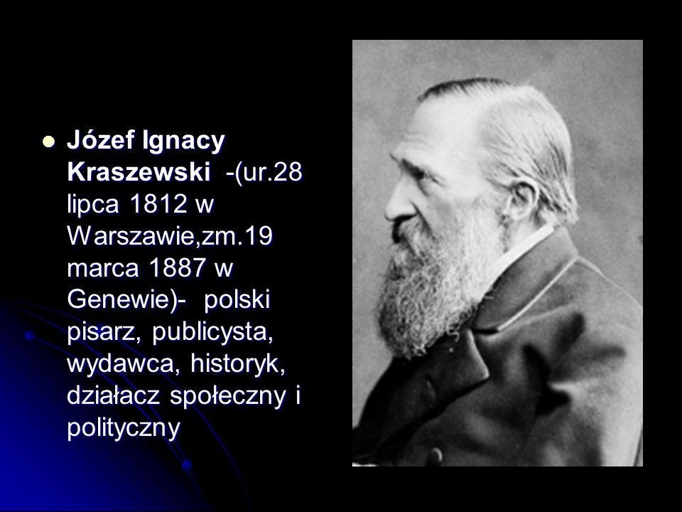 Józef Ignacy Kraszewski -(ur.28 lipca 1812 w Warszawie,zm.19 marca 1887 w Genewie)- polski pisarz, publicysta, wydawca, historyk, działacz społeczny i