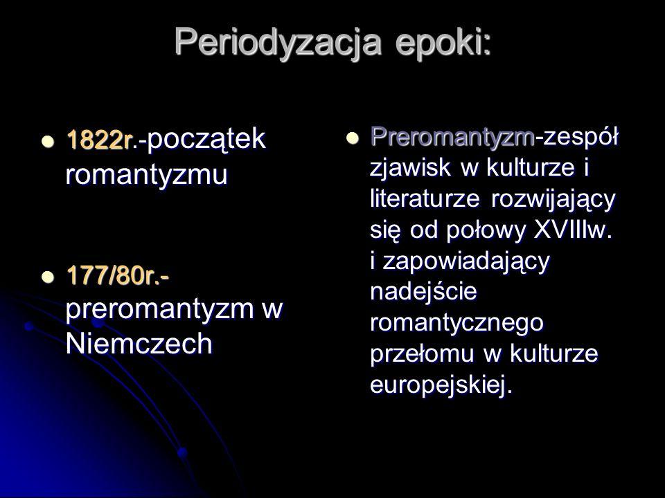 Periodyzacja epoki: 1822r.- początek romantyzmu 1822r.- początek romantyzmu 177/80r.- preromantyzm w Niemczech 177/80r.- preromantyzm w Niemczech Prer