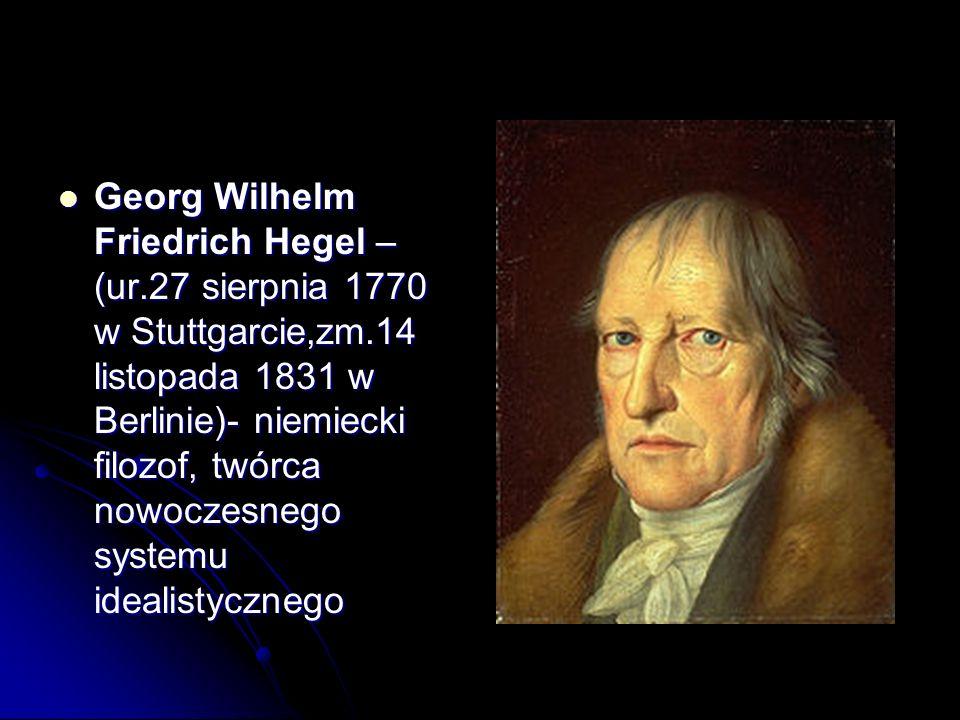 Georg Wilhelm Friedrich Hegel – (ur.27 sierpnia 1770 w Stuttgarcie,zm.14 listopada 1831 w Berlinie)- niemiecki filozof, twórca nowoczesnego systemu id
