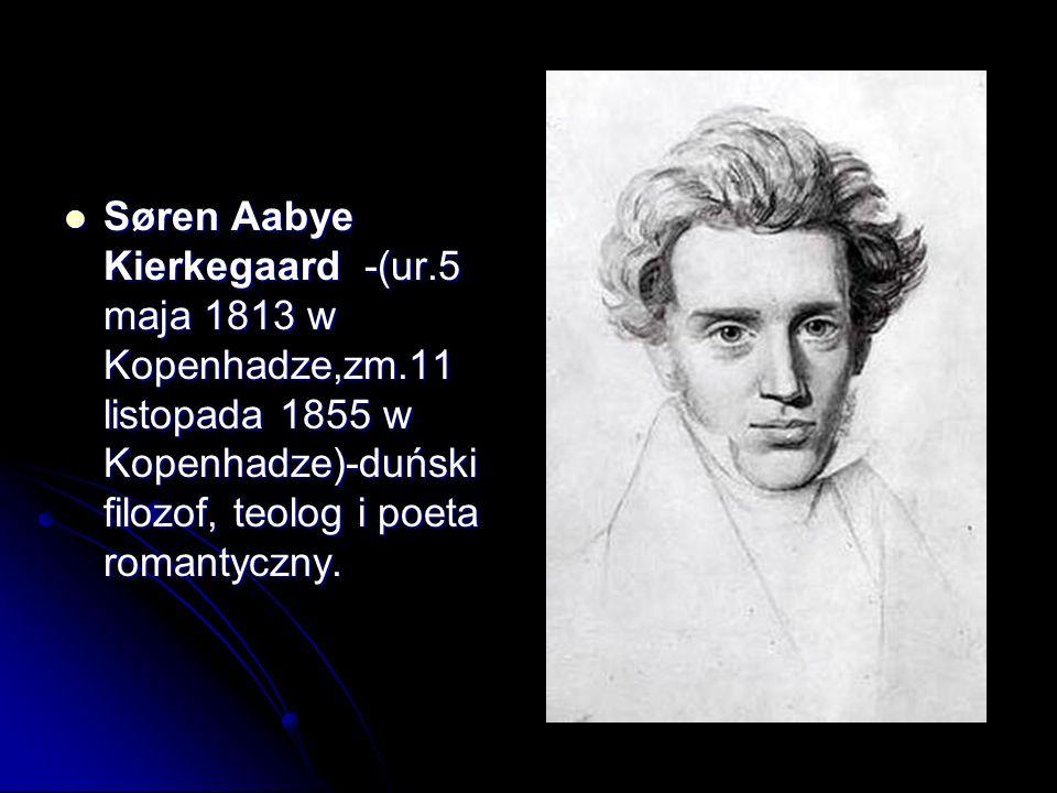 Søren Aabye Kierkegaard -(ur.5 maja 1813 w Kopenhadze,zm.11 listopada 1855 w Kopenhadze)-duński filozof, teolog i poeta romantyczny. Søren Aabye Kierk