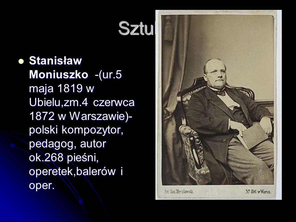Sztuka: Stanisław Moniuszko -(ur.5 maja 1819 w Ubielu,zm.4 czerwca 1872 w Warszawie)- polski kompozytor, pedagog, autor ok.268 pieśni, operetek,baleró