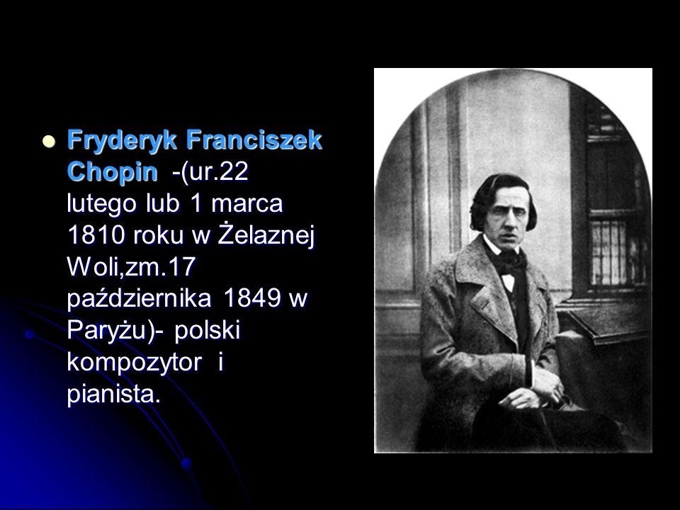 Fryderyk Franciszek Chopin -(ur.22 lutego lub 1 marca 1810 roku w Żelaznej Woli,zm.17 października 1849 w Paryżu)- polski kompozytor i pianista. Fryde