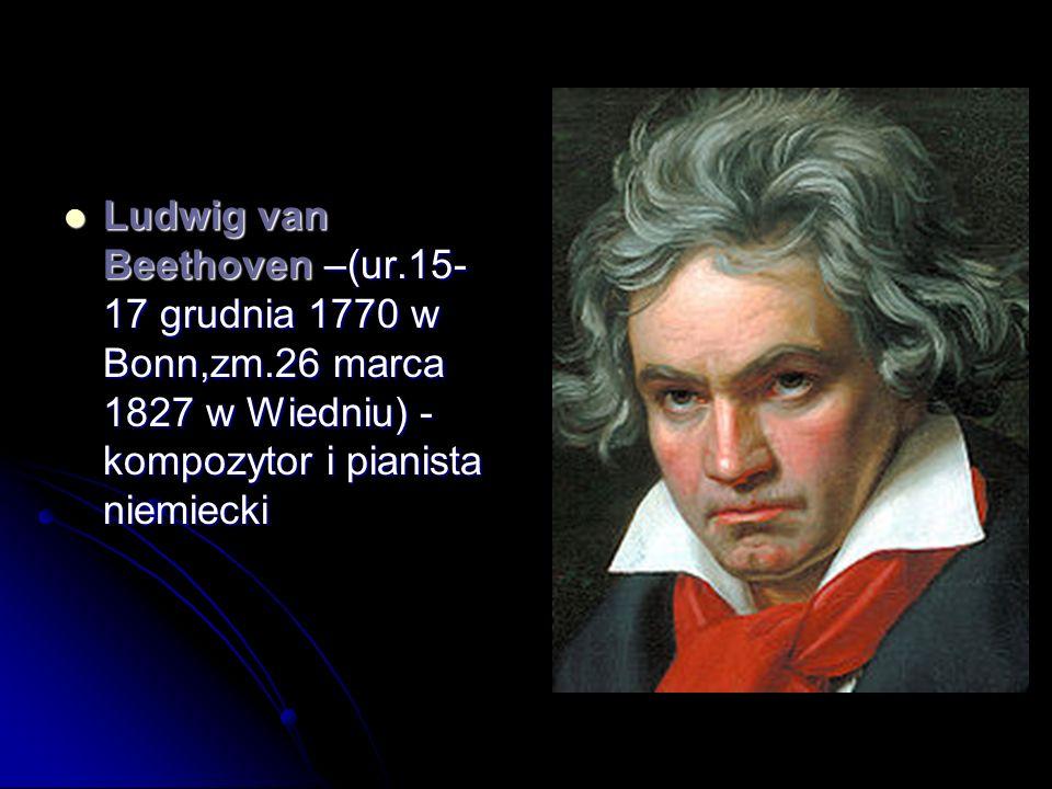 Ludwig van Beethoven –(ur.15- 17 grudnia 1770 w Bonn,zm.26 marca 1827 w Wiedniu) - kompozytor i pianista niemiecki Ludwig van Beethoven –(ur.15- 17 gr